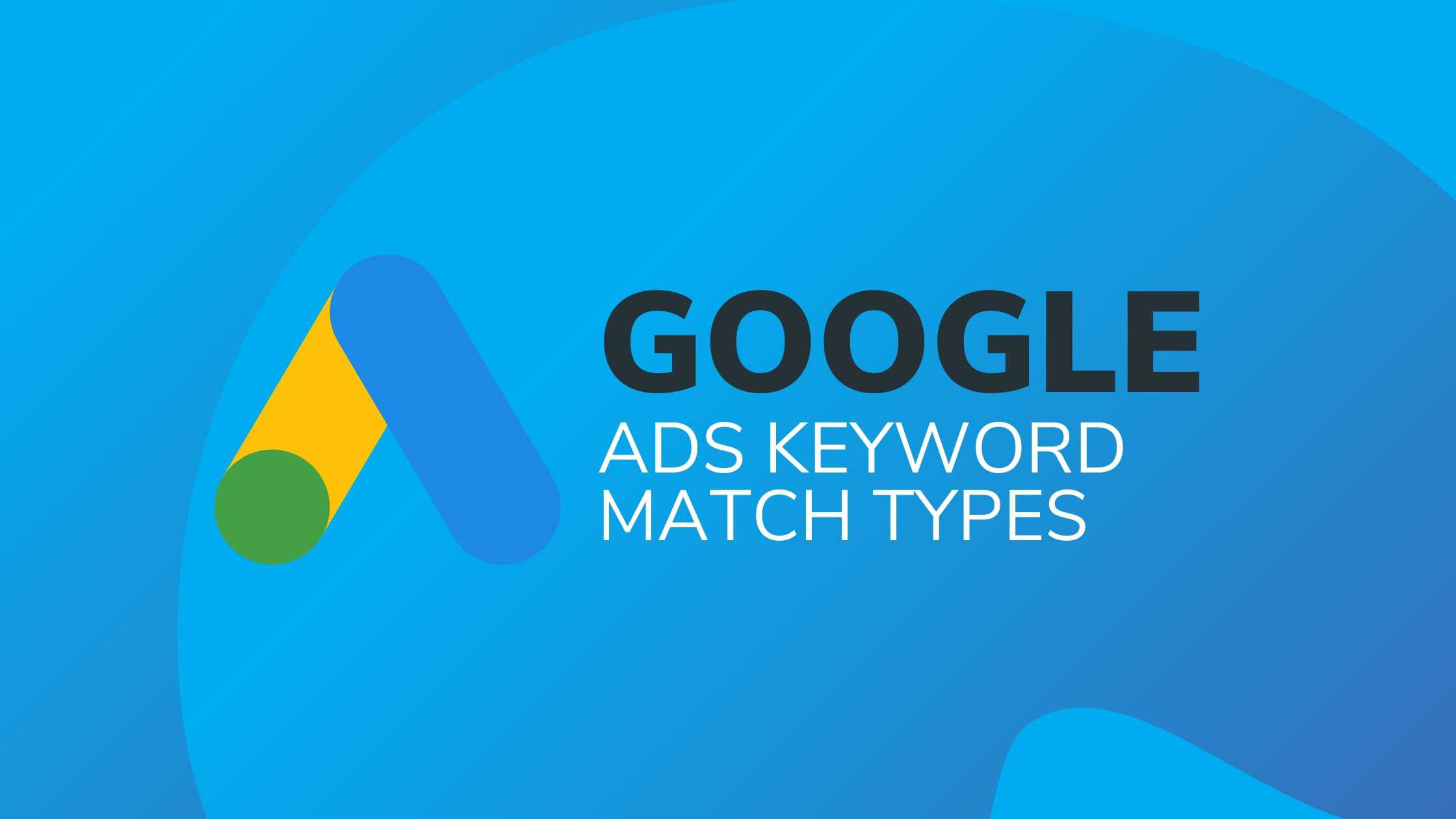 GOOGLE ADS KEYWORD MATCH TYPES_ GET TO KNOW THE DIFFERENCES